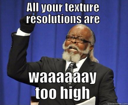 ALL YOUR TEXTURE RESOLUTIONS ARE WAAAAAAY TOO HIGH Too Damn High