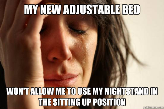 My new adjustable bed Won't allow me to use my nightstand in the sitting up position - My new adjustable bed Won't allow me to use my nightstand in the sitting up position  First World Problems
