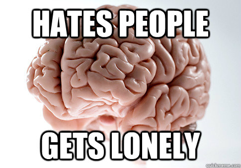 Hates people gets lonely - Hates people gets lonely  Scumbag Brain