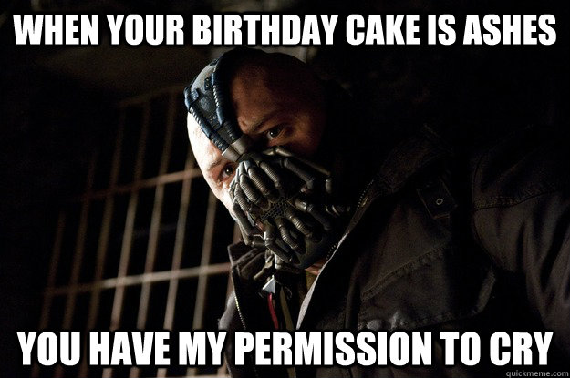 when your birthday cake is ashes you have my permission to cry - when your birthday cake is ashes you have my permission to cry  Angry Bane