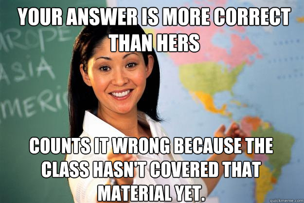 Your answer is more correct than hers counts it wrong because the class hasn't covered that material yet. - Your answer is more correct than hers counts it wrong because the class hasn't covered that material yet.  Unhelpful High School Teacher
