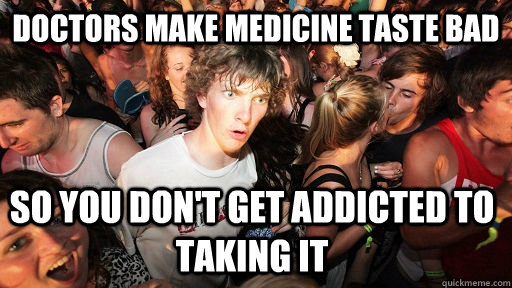 Doctors make medicine taste bad so you don't get addicted to taking it - Doctors make medicine taste bad so you don't get addicted to taking it  Sudden Clarity Clarence