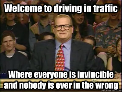 Welcome to driving in traffic Where everyone is invincible and nobody is ever in the wrong - Welcome to driving in traffic Where everyone is invincible and nobody is ever in the wrong  Its time to play drew carey