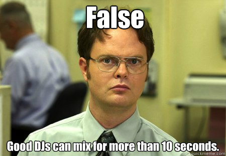 False Good DJs can mix for more than 10 seconds.
