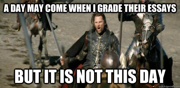 A Day may come when I grade their essays But it is not this day