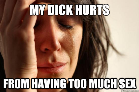 My dick hurts from having too much sex - My dick hurts from having too much sex  First World Problems