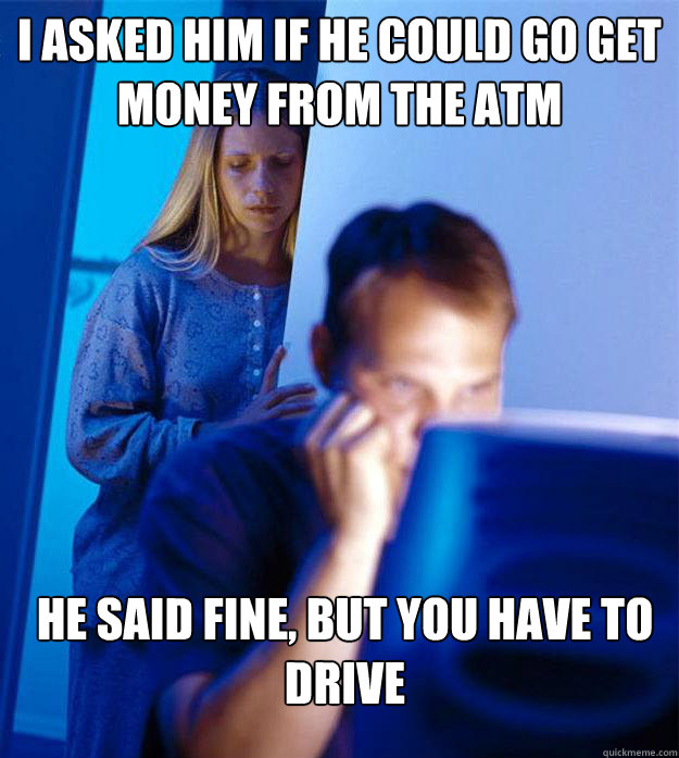 I asked him if he could go get money from the atm he said fine, but you have to drive - I asked him if he could go get money from the atm he said fine, but you have to drive  Redditors Wife