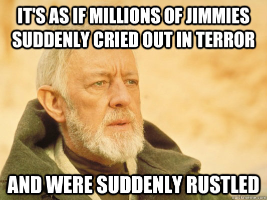 It's as if millions of jimmies suddenly cried out in terror and were suddenly rustled - It's as if millions of jimmies suddenly cried out in terror and were suddenly rustled  Obi Wan