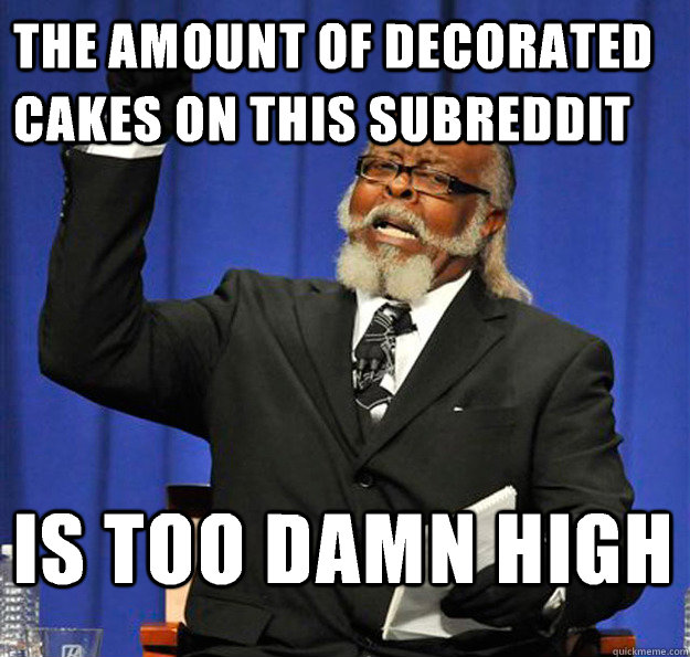 The amount of decorated cakes on this subreddit Is too damn high - The amount of decorated cakes on this subreddit Is too damn high  Jimmy McMillan