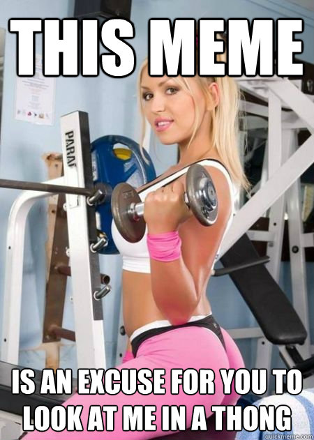 This meme is an excuse for you to look at me in a thong