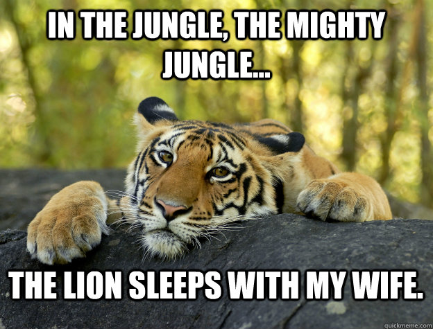In the jungle, the mighty jungle... The lion sleeps with my wife.