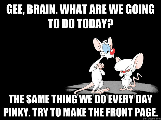 Gee, Brain. What are we going to do today? The same thing we do every day Pinky. Try to make the front page.