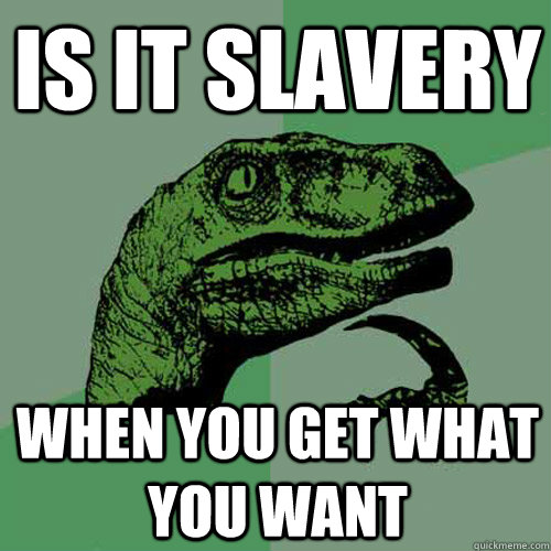 Is it slavery When you get what you want - Is it slavery When you get what you want  Philosoraptor