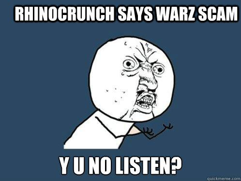 RHINOCRUNCH SAYS WARZ SCAM Y U NO LISTEN? - RHINOCRUNCH SAYS WARZ SCAM Y U NO LISTEN?  Y U No