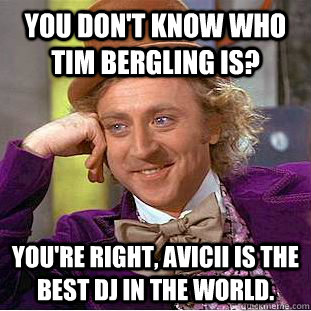 You don't know who Tim Bergling is? You're right, Avicii is the best DJ in the world. - You don't know who Tim Bergling is? You're right, Avicii is the best DJ in the world.  Condescending Wonka