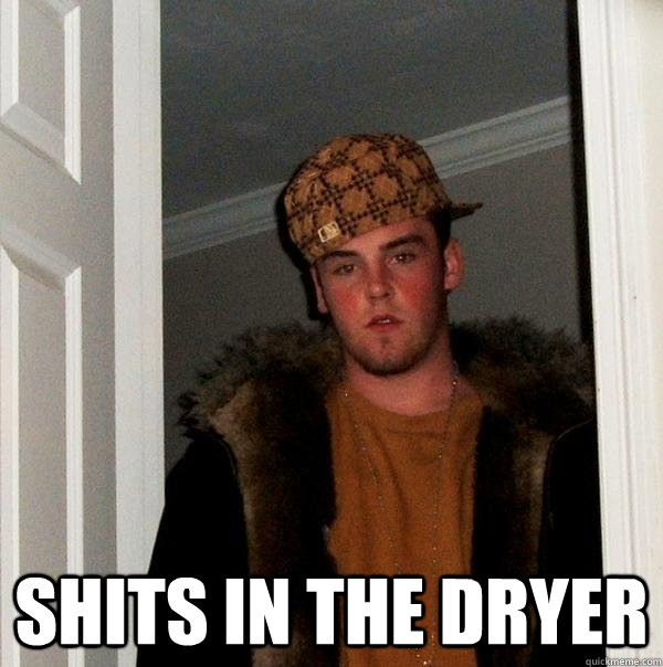 shits in the dryer -  shits in the dryer  Scumbag Steve