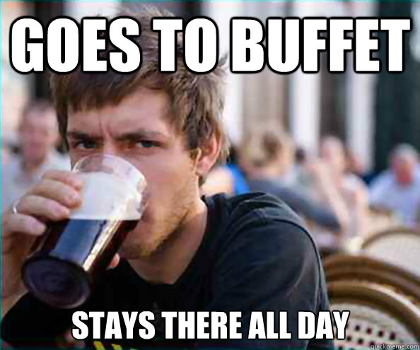Goes to Buffet Stays there all day - Goes to Buffet Stays there all day  Lazy College Senior