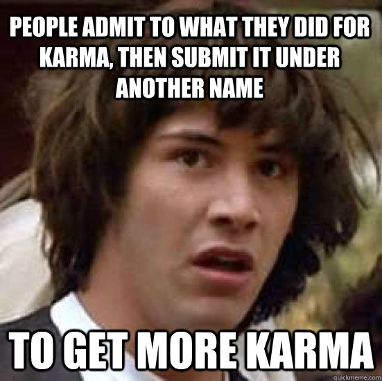 people admit to what they did for karma, then submit it under another name to get more karma - people admit to what they did for karma, then submit it under another name to get more karma  conspiracy keanu