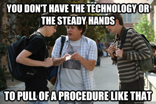 You don't have the technology or the steady hands to pull of a procedure like that - You don't have the technology or the steady hands to pull of a procedure like that  Misc