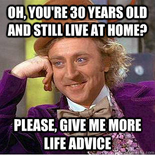 Oh, you're 30 years old and still live at home? Please, give me more life advice