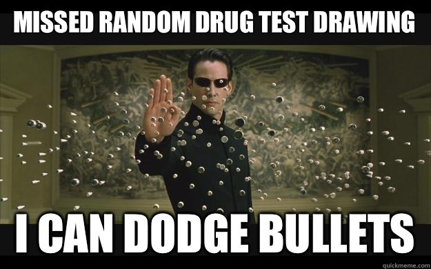 Missed random drug test drawing I can dodge bullets