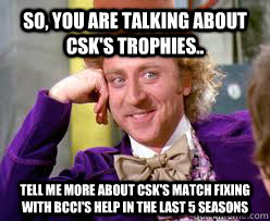 so, you are talking about CSK's trophies.. Tell me more about CSK's match fixing with BCCI's help in the last 5 seasons  Tell me more