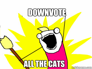 downvote all the cats - downvote all the cats  All The Things