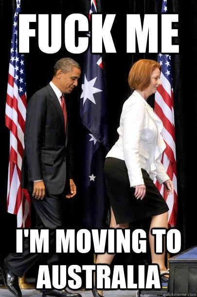 fuck me I'm moving to australia  Australian Prime Minister Julia Gillard