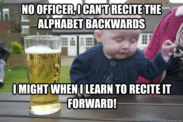 No officer, I can't recite the alphabet backwards i might when i learn to recite it Forward! - No officer, I can't recite the alphabet backwards i might when i learn to recite it Forward!  drunk baby