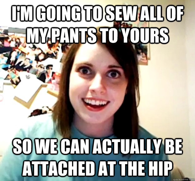 I'm going to sew all of my pants to yours So we can actually be attached at the hip - I'm going to sew all of my pants to yours So we can actually be attached at the hip  Misc