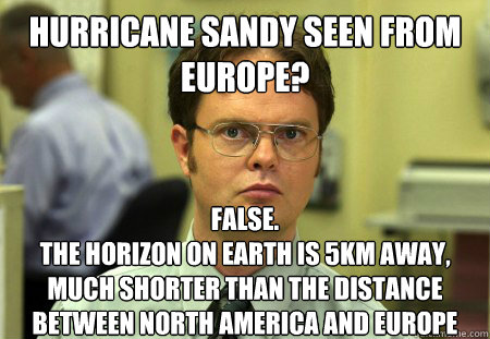 Hurricane Sandy seen from europe? False. The horizon on earth is 5KM away, much shorter than the distance between North America and europe - Hurricane Sandy seen from europe? False. The horizon on earth is 5KM away, much shorter than the distance between North America and europe  Dwight
