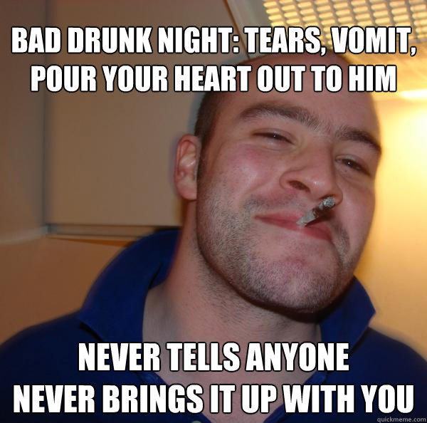 bad drunk night: tears, vomit, pour your heart out to him never tells anyone never brings it up with you - bad drunk night: tears, vomit, pour your heart out to him never tells anyone never brings it up with you  Good Guy Greg