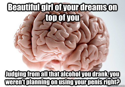 Beautiful girl of your dreams on top of you Judging from all that alcohol you drank, you weren't planning on using your penis right?  - Beautiful girl of your dreams on top of you Judging from all that alcohol you drank, you weren't planning on using your penis right?   Scumbag Brain