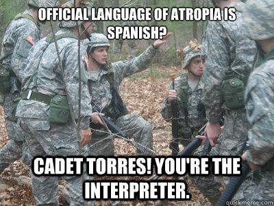 Official language of Atropia is Spanish? Cadet Torres! You're the interpreter.