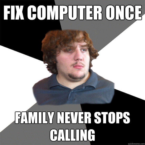 fix computer once family never stops calling  Family Tech Support Guy