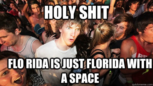 HOLY SHIT flo rida is just Florida with a space - HOLY SHIT flo rida is just Florida with a space  Sudden Clarity Clarence