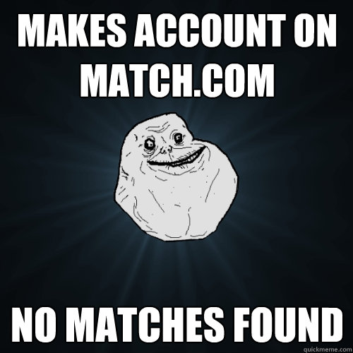 Makes account on Match.com No matches found  Forever Alone