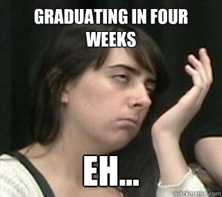 Graduating in four weeks EH...
