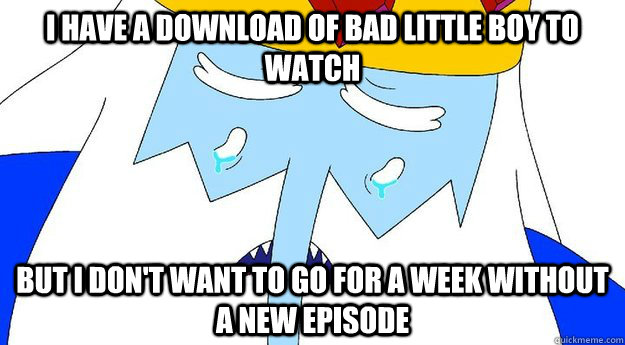 I have a download of Bad Little Boy to watch But I don't want to go for a week without a new episode - I have a download of Bad Little Boy to watch But I don't want to go for a week without a new episode  First World Ice King