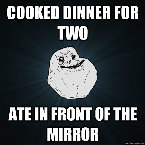 cooked dinner for two ate in front of the mirror   Forever Alone