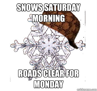 Snows Saturday Morning Roads clear for Monday - Snows Saturday Morning Roads clear for Monday  scumbag snowflake