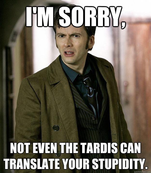 I'm sorry,  not even the tardis can translate your stupidity.