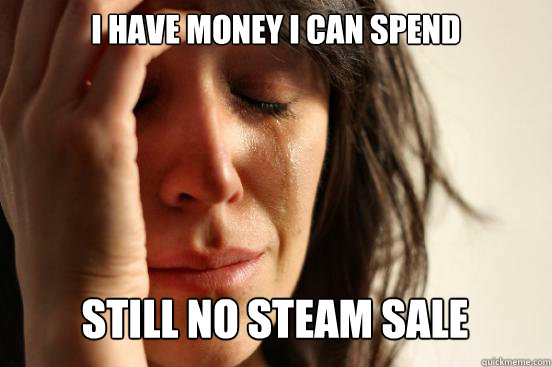 I have money i can spend still no steam sale Caption 3 goes here - I have money i can spend still no steam sale Caption 3 goes here  First World Problems