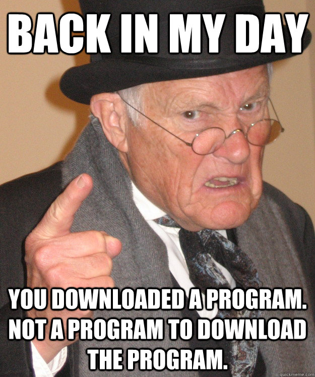 Back in my day you downloaded a program.  Not a program to download the program.  Angry Old Man