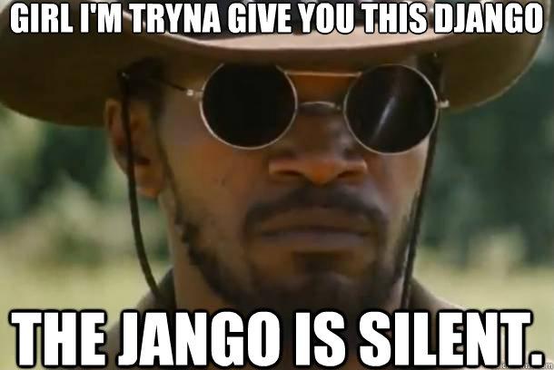 girl i'm tryna give you this django the jango is silent.  Django