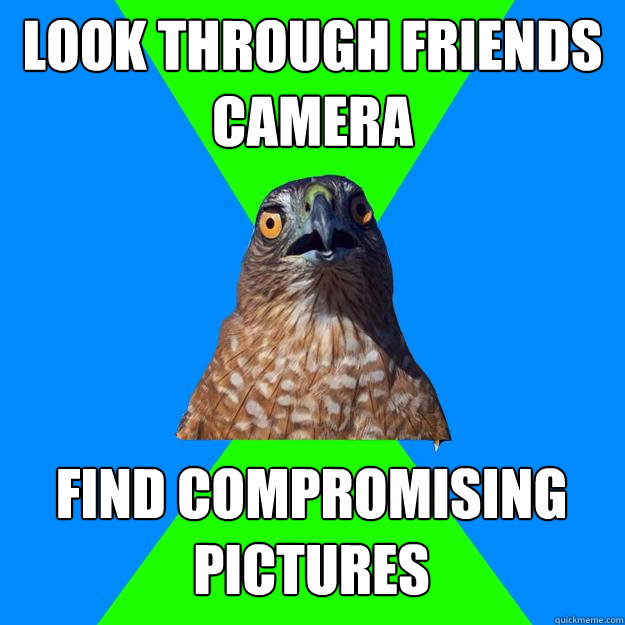 Look through friends camera find compromising pictures - Look through friends camera find compromising pictures  Hawkward