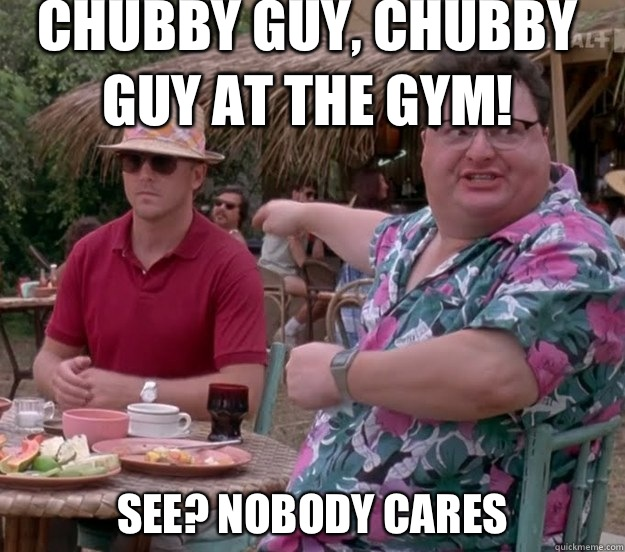 Chubby guy, chubby guy at the gym! See? nobody cares - Chubby guy, chubby guy at the gym! See? nobody cares  we got dodgson here