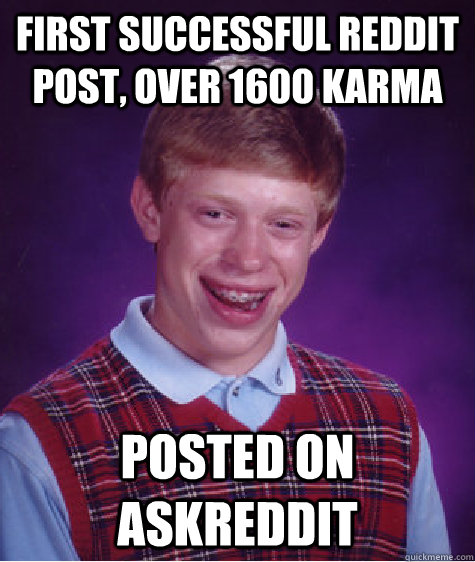 First successful reddit post, over 1600 karma Posted on AskReddit - First successful reddit post, over 1600 karma Posted on AskReddit  Bad Luck Brian