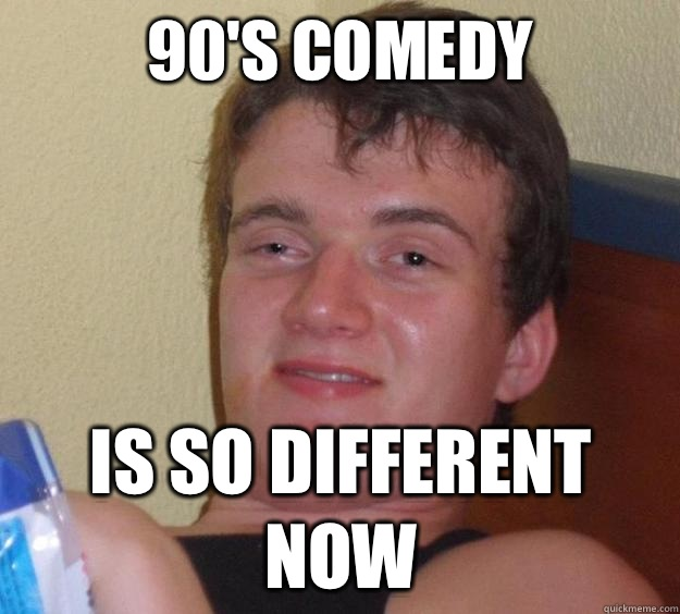 90's comedy is so different now - 90's comedy is so different now  10 Guy