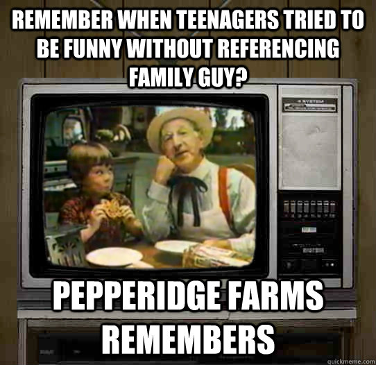 Remember when teenagers tried to be funny without referencing family guy? Pepperidge Farms remembers